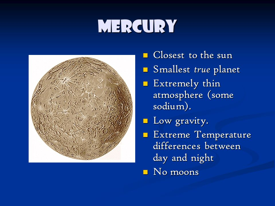 Mercury Closest to the sun Smallest true planet