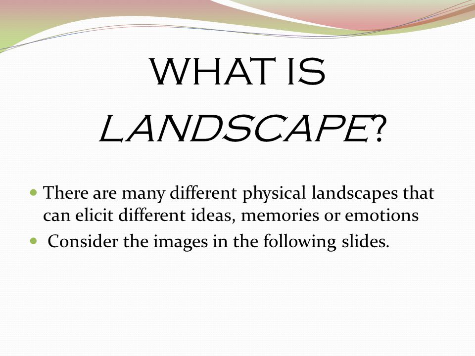 WHAT IS LANDSCAPE There are many different physical landscapes that can elicit different ideas, memories or emotions.