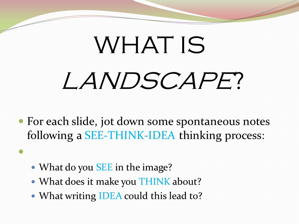 WHAT IS LANDSCAPE For each slide, jot down some spontaneous notes following a SEE-THINK-IDEA thinking process: