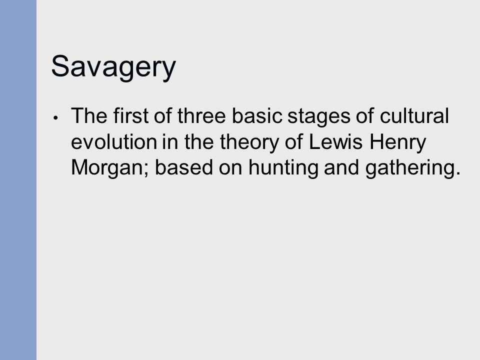 Savagery The first of three basic stages of cultural evolution in the theory of Lewis Henry Morgan; based on hunting and gathering.