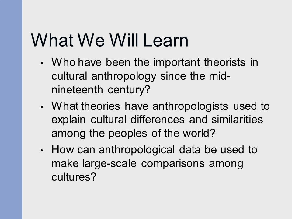 What We Will Learn Who have been the important theorists in cultural anthropology since the mid-nineteenth century