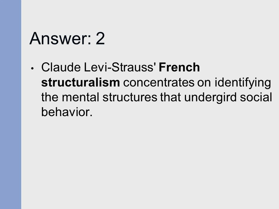 Answer: 2 Claude Levi-Strauss French structuralism concentrates on identifying the mental structures that undergird social behavior.