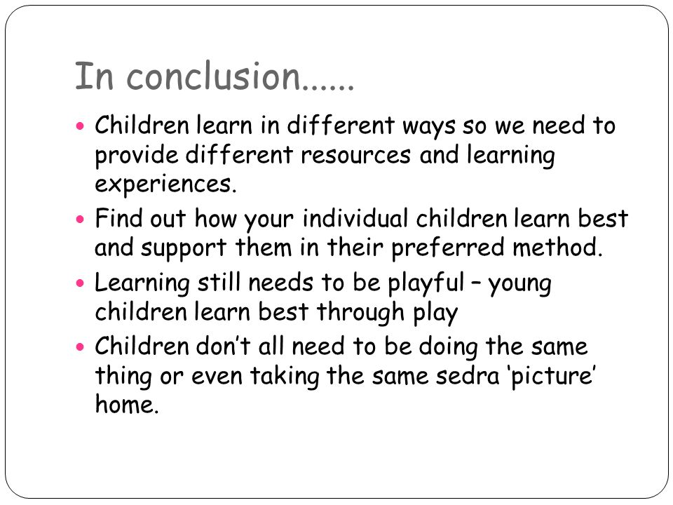 In conclusion Children learn in different ways so we need to provide different resources and learning experiences.