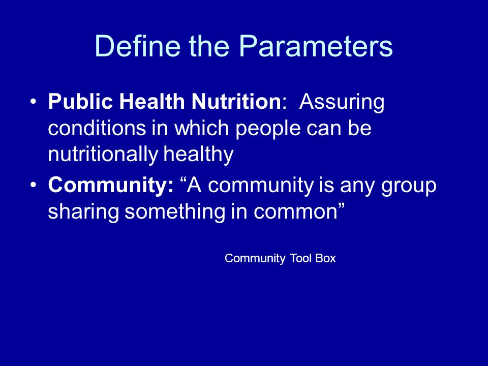 Define the Parameters Public Health Nutrition: Assuring conditions in which people can be nutritionally healthy.