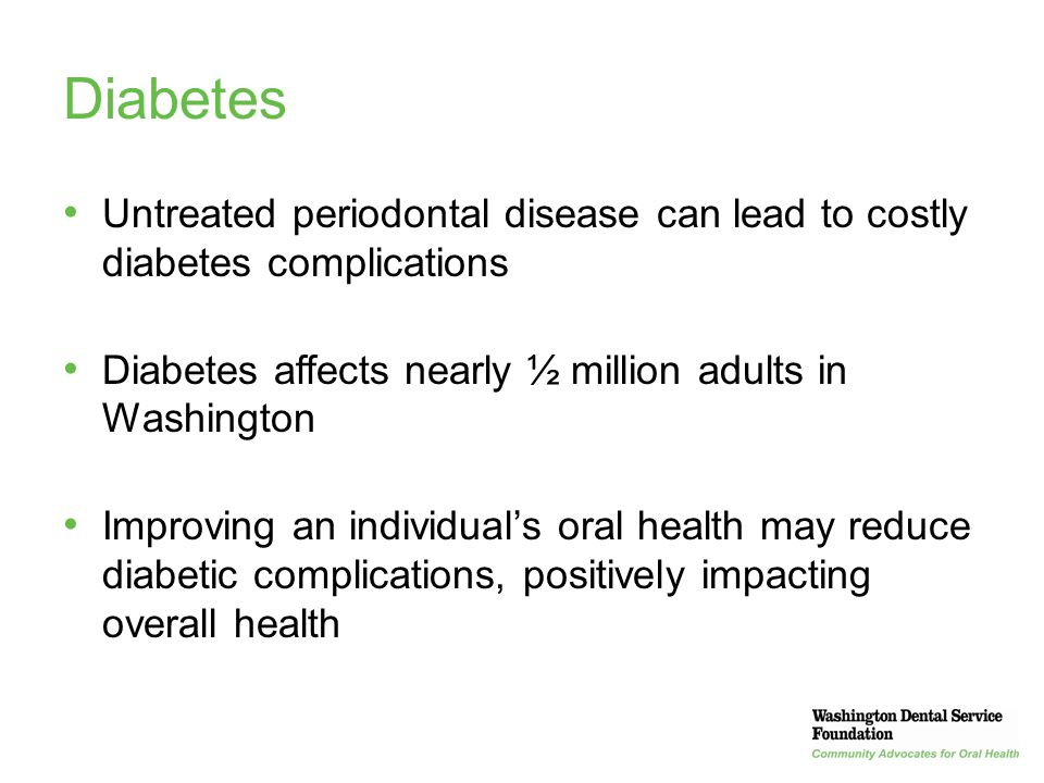 Diabetes Untreated periodontal disease can lead to costly diabetes complications. Diabetes affects nearly ½ million adults in Washington.