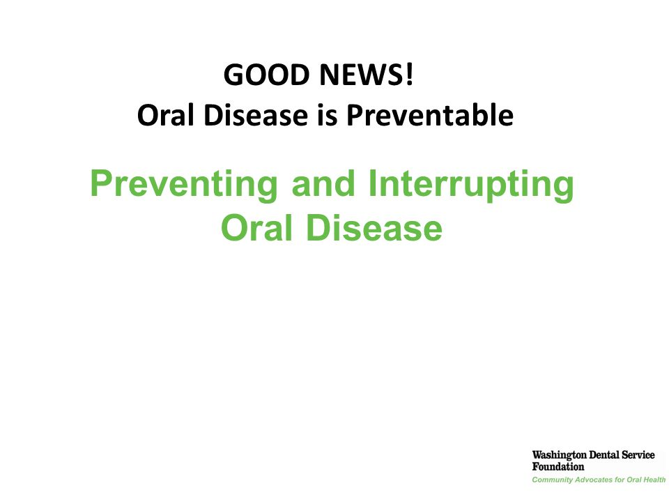 Oral Disease is Preventable Preventing and Interrupting Oral Disease