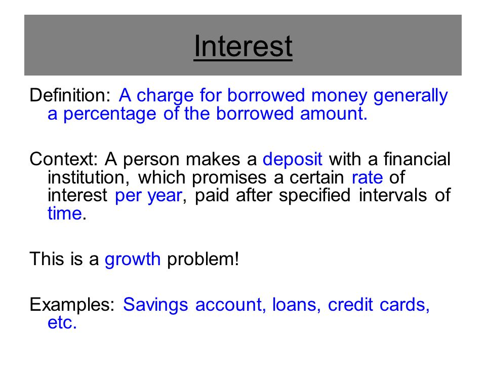 Interest Definition: A charge for borrowed money generally a percentage of the borrowed amount.