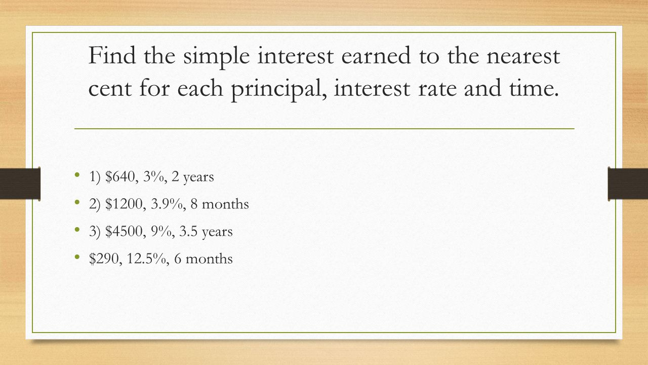 Find the simple interest earned to the nearest cent for each principal, interest rate and time.