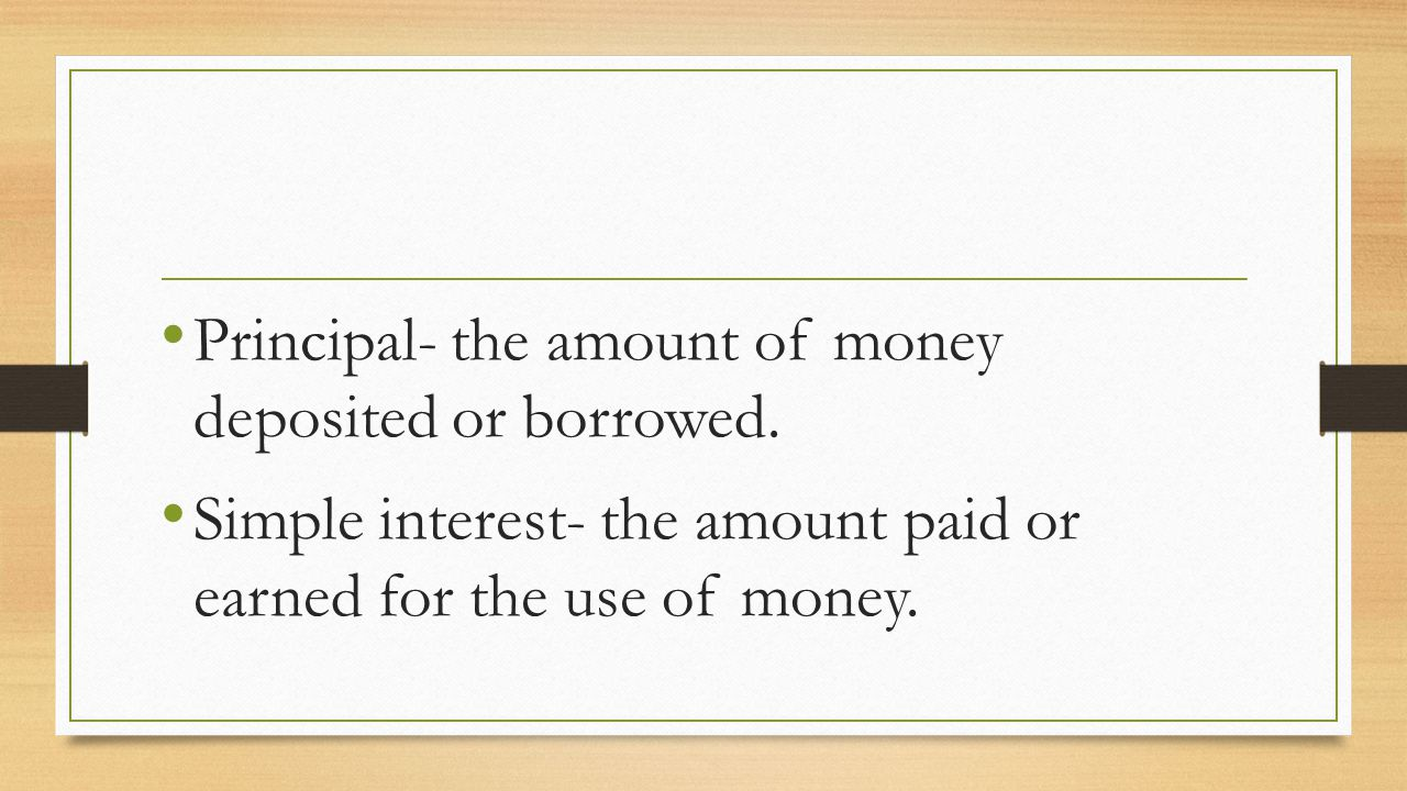 Principal- the amount of money deposited or borrowed.