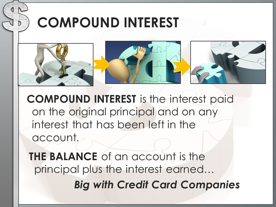 COMPOUND INTEREST COMPOUND INTEREST is the interest paid on the original principal and on any interest that has been left in the account.