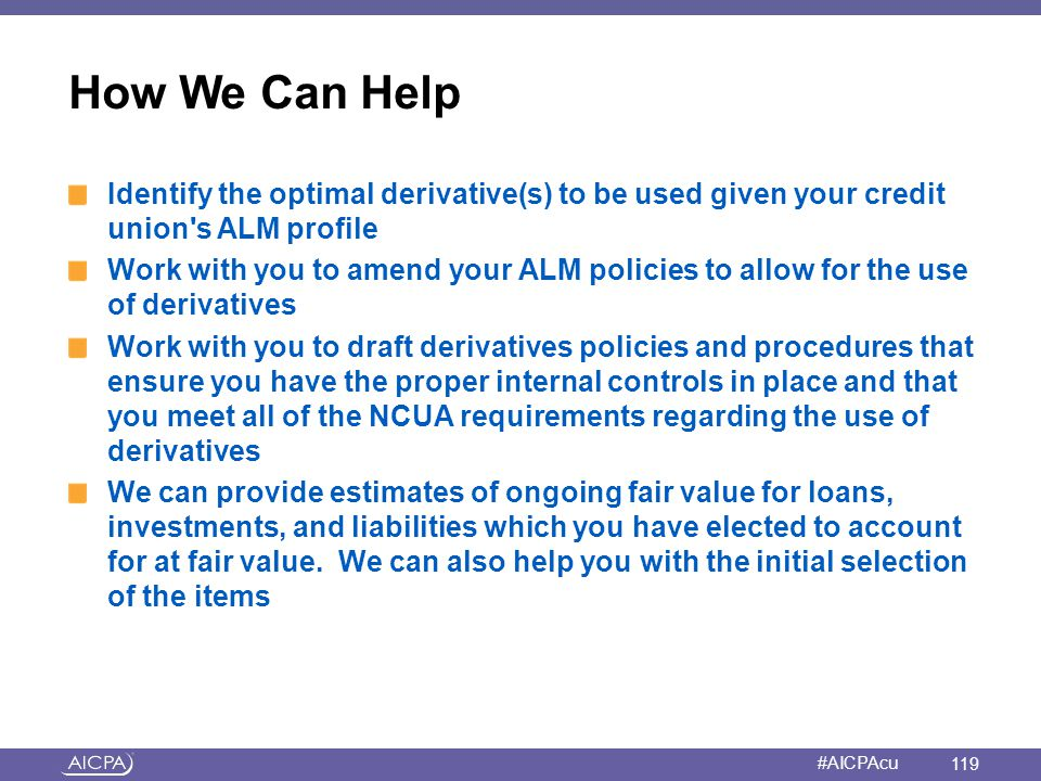 How We Can Help Identify the optimal derivative(s) to be used given your credit union s ALM profile.