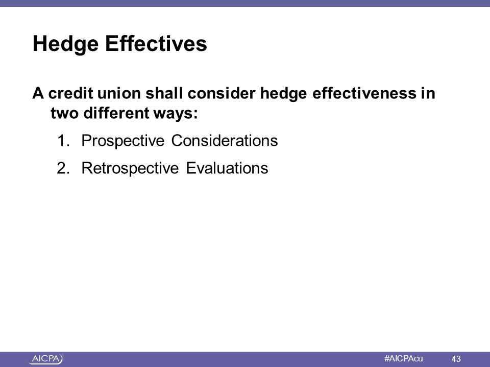 Hedge Effectives A credit union shall consider hedge effectiveness in two different ways: 1.
