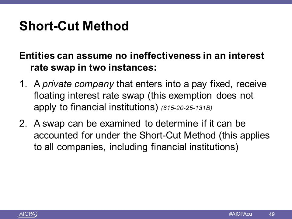 Short-Cut Method Entities can assume no ineffectiveness in an interest rate swap in two instances: