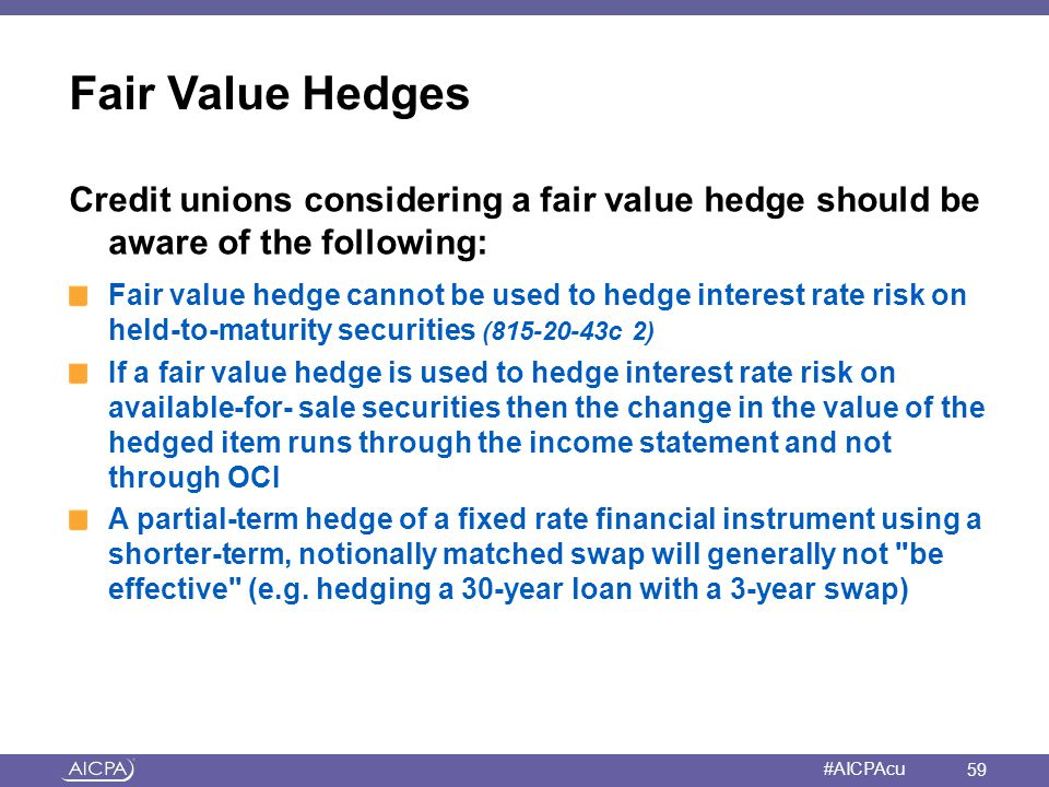 Fair Value Hedges Credit unions considering a fair value hedge should be aware of the following: