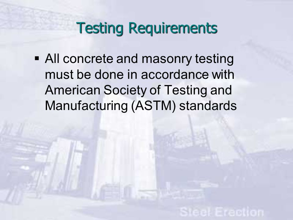 Testing Requirements All concrete and masonry testing must be done in accordance with American Society of Testing and Manufacturing (ASTM) standards.