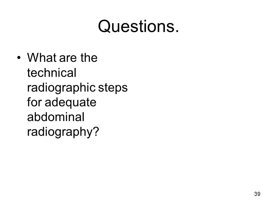 Questions. What are the technical radiographic steps for adequate abdominal radiography