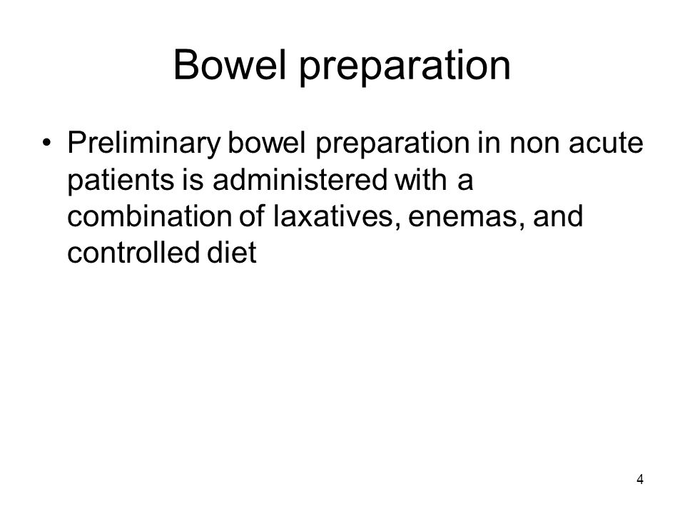 Bowel preparation Preliminary bowel preparation in non acute patients is administered with a combination of laxatives, enemas, and controlled diet.