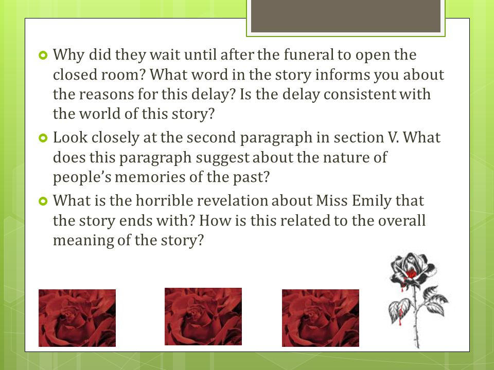 an overview of the theme in the story a rose for emily by william faulkner In 'a rose for emily' faulkner uses a non-linear time frame, with constant flashbacks and foreshadowing opening the story with the death of miss emily and then jumping into a deep ocean of events of the past.