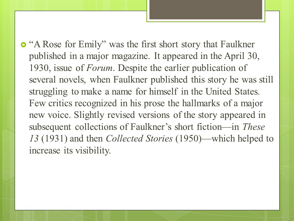 the use of characterization in a rose for emily by william faulkner A rose for emily by william faulkner i when miss emily grierson died, our whole town went to her funeral: the men through a sort of respectful affection for a fallen monument, the women mostly out of curiosity to see the inside of her house, which no one save an old man-servant--a combined gardener and cook--had seen in at least ten years.