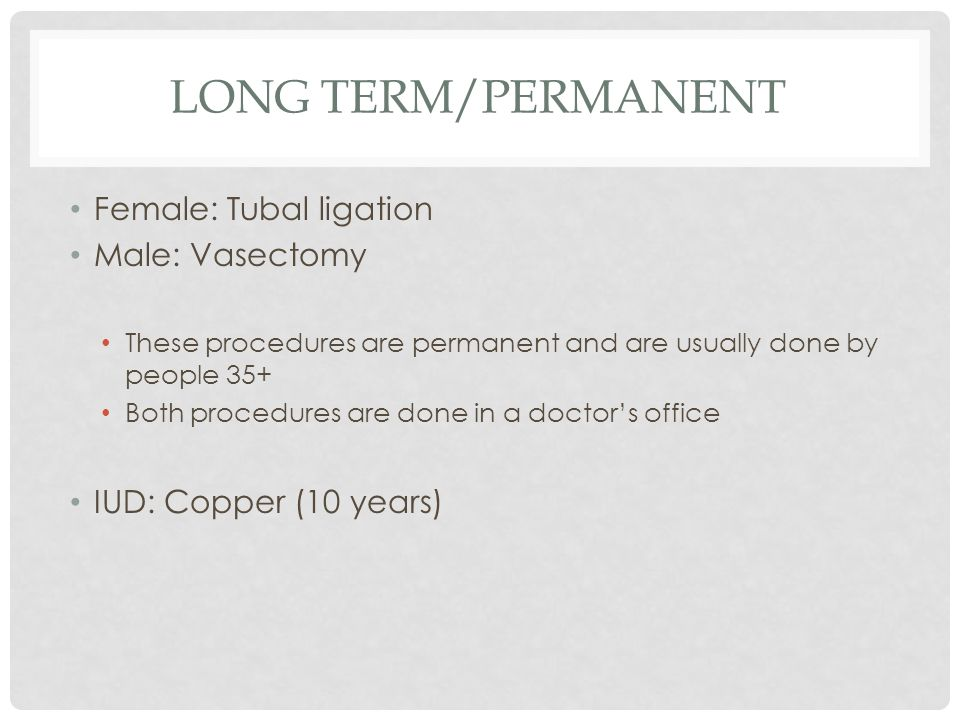 Long Term/Permanent Female: Tubal ligation Male: Vasectomy