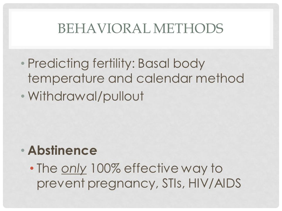 Behavioral methods Predicting fertility: Basal body temperature and calendar method. Withdrawal/pullout.