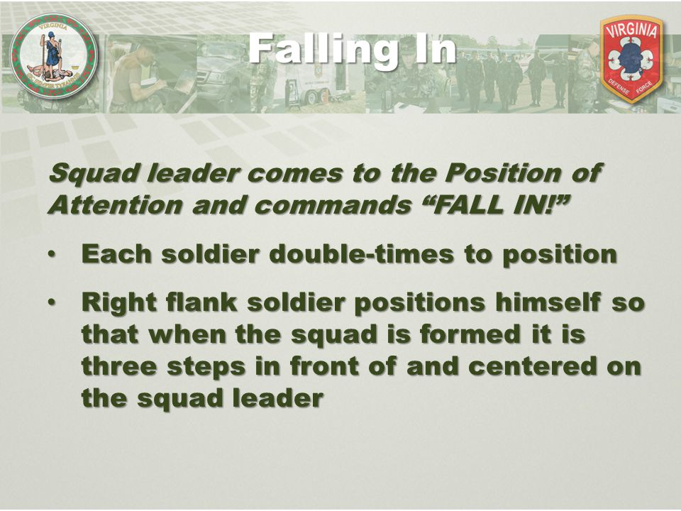 Falling In Squad leader comes to the Position of Attention and commands FALL IN! Each soldier double-times to position.