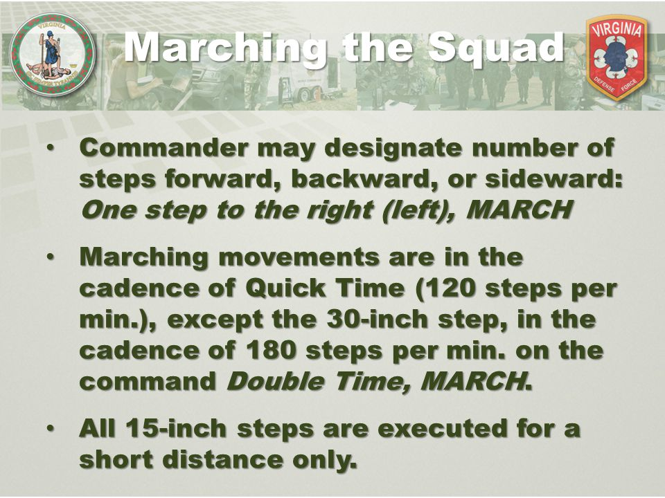 Marching the Squad Commander may designate number of steps forward, backward, or sideward: One step to the right (left), MARCH.