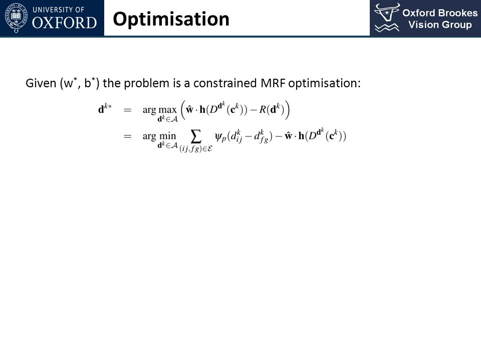 Optimisation Given (w*, b*) the problem is a constrained MRF optimisation: