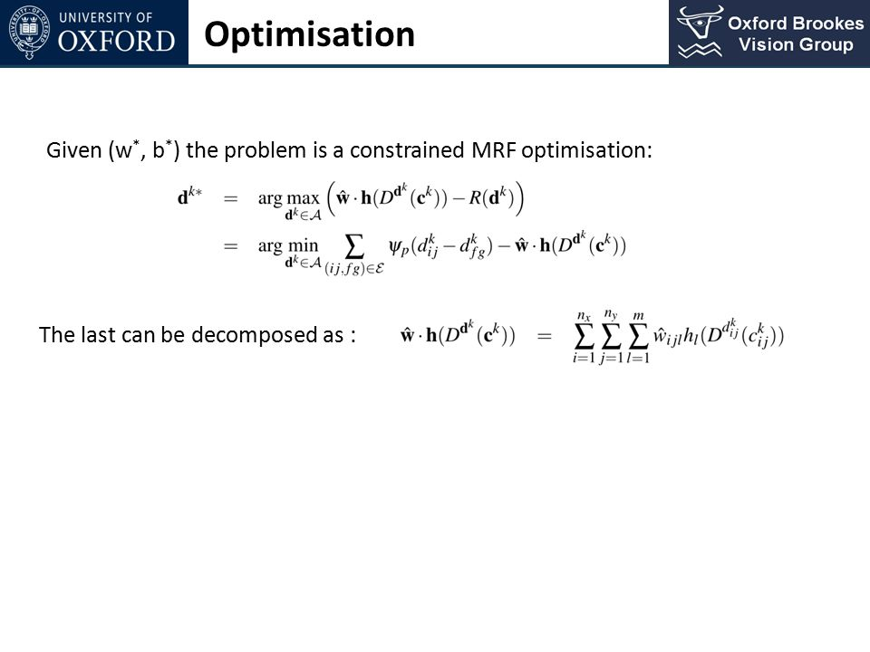 Optimisation Given (w*, b*) the problem is a constrained MRF optimisation: The last can be decomposed as :