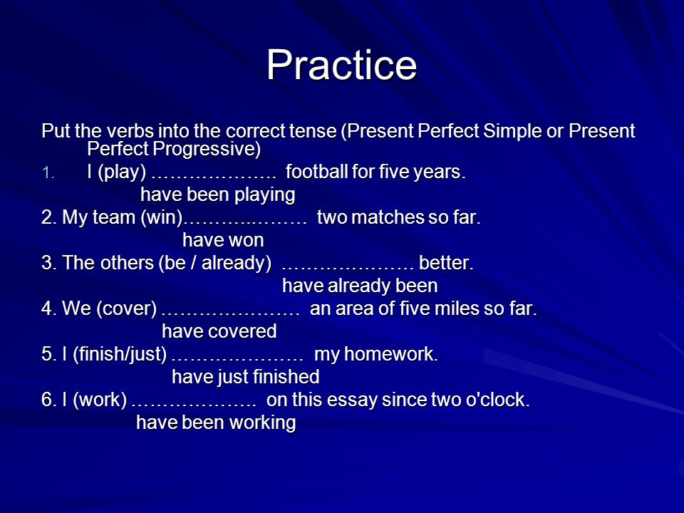 Practice Put the verbs into the correct tense (Present Perfect Simple or Present Perfect Progressive)
