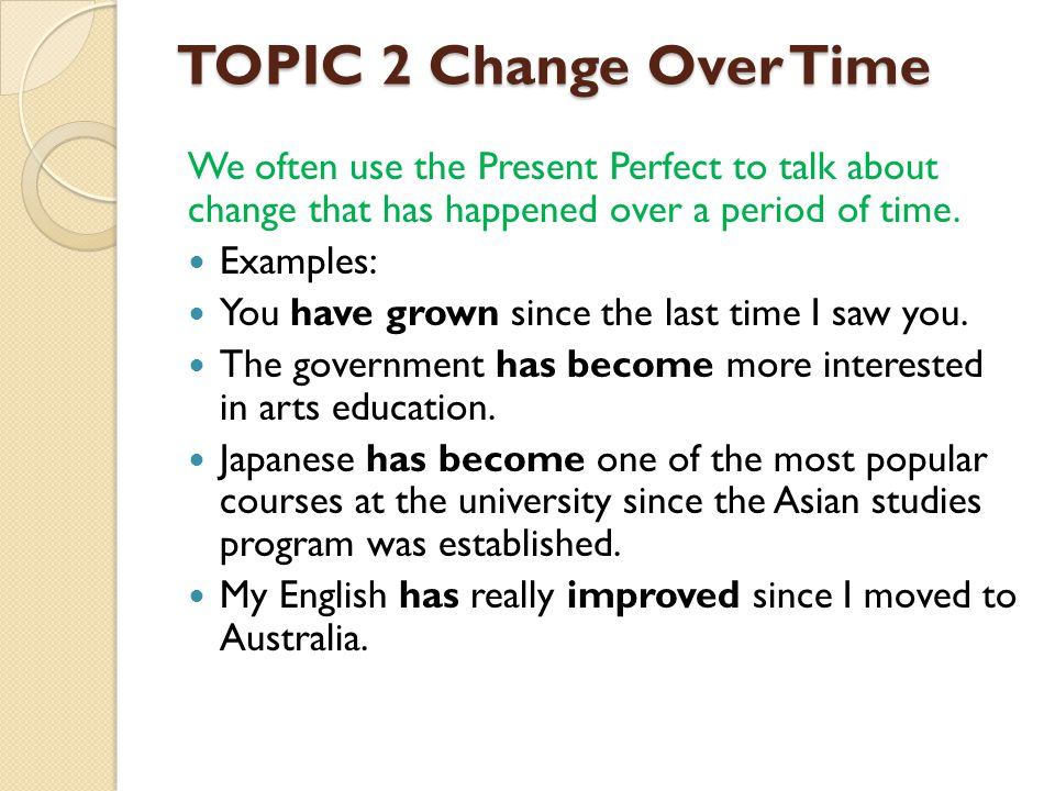 TOPIC 2 Change Over Time We often use the Present Perfect to talk about change that has happened over a period of time.