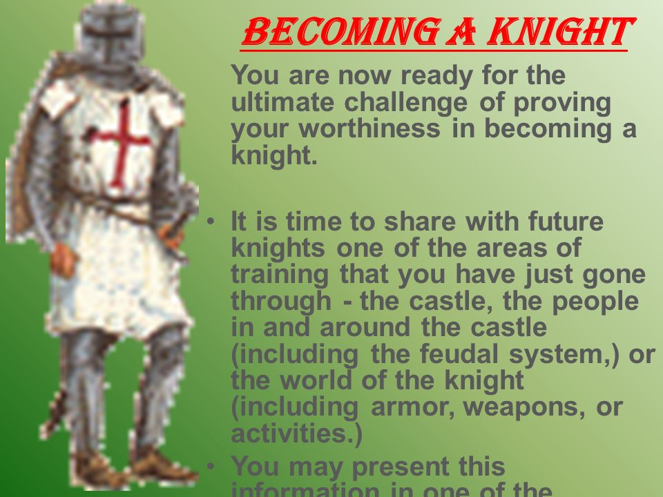 Becoming a Knight You are now ready for the ultimate challenge of proving your worthiness in becoming a knight.