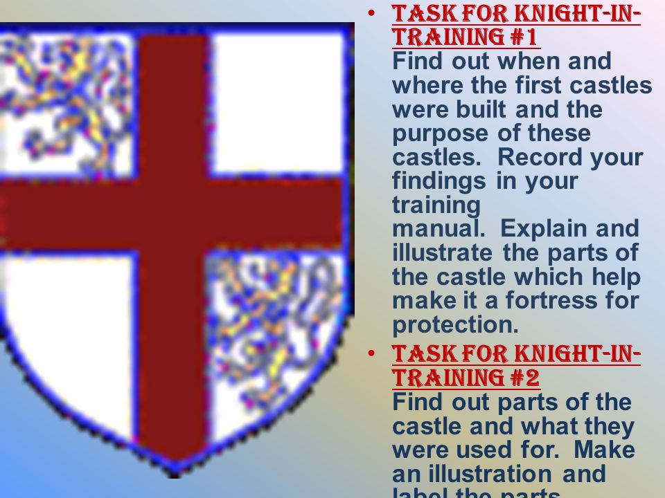 Task for Knight-in-Training #1 Find out when and where the first castles were built and the purpose of these castles. Record your findings in your training manual. Explain and illustrate the parts of the castle which help make it a fortress for protection.