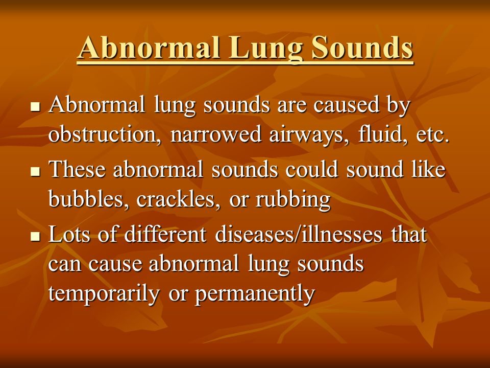Abnormal Lung Sounds Abnormal lung sounds are caused by obstruction, narrowed airways, fluid, etc.