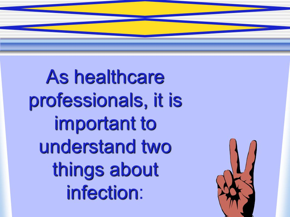 As healthcare professionals, it is important to understand two things about infection:
