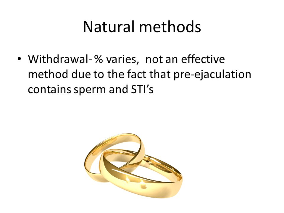Natural methods Withdrawal- % varies, not an effective method due to the fact that pre-ejaculation contains sperm and STI's.