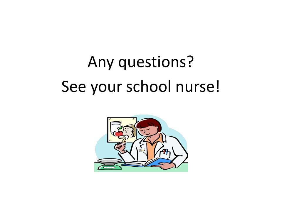 Any questions See your school nurse!