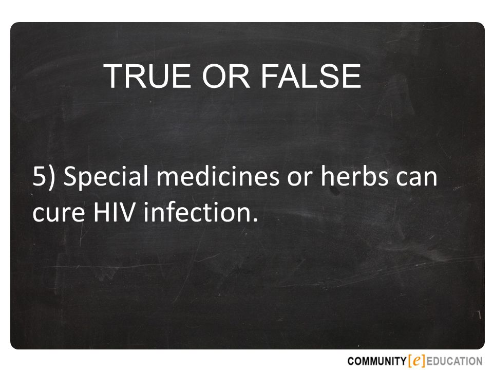TRUE OR FALSE 5) Special medicines or herbs can cure HIV infection.