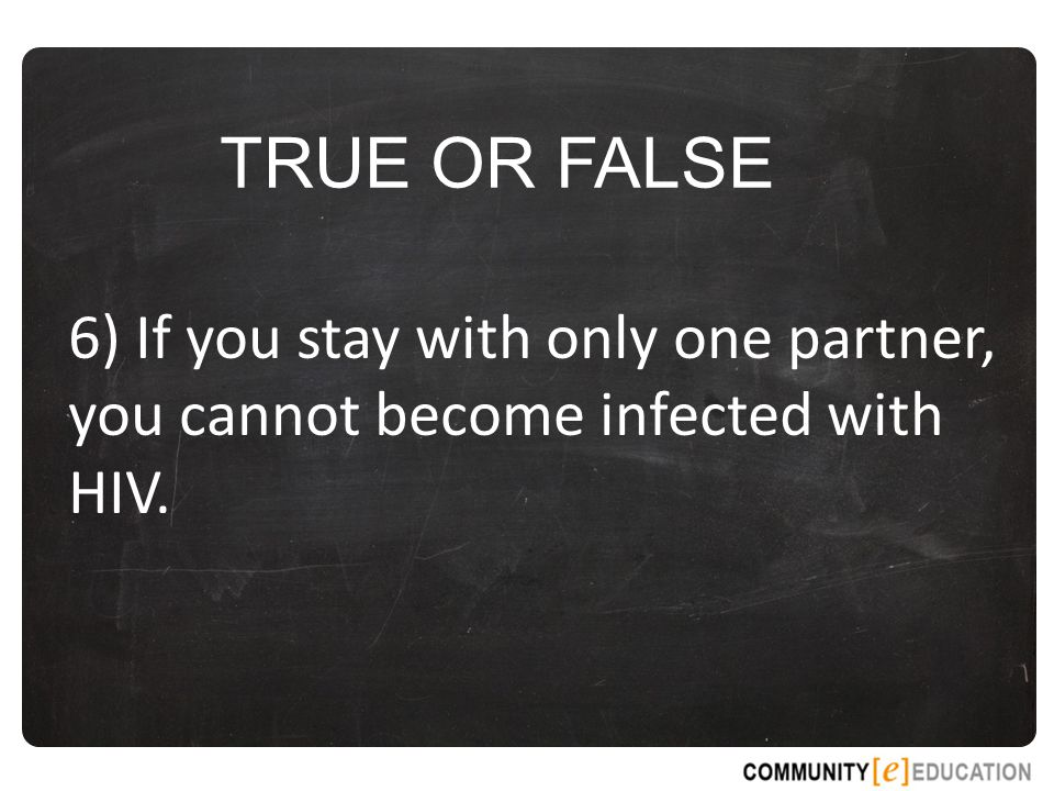 TRUE OR FALSE 6) If you stay with only one partner, you cannot become infected with HIV.