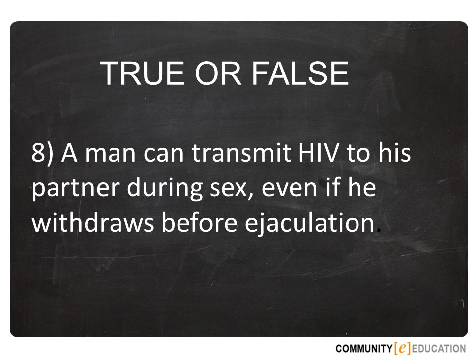 TRUE OR FALSE 8) A man can transmit HIV to his partner during sex, even if he withdraws before ejaculation.