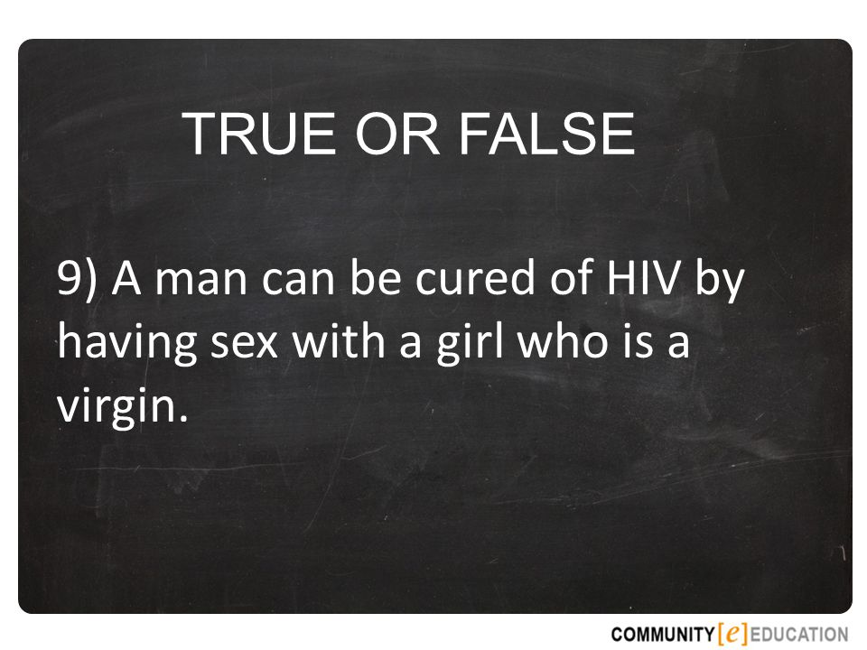 TRUE OR FALSE 9) A man can be cured of HIV by having sex with a girl who is a virgin.
