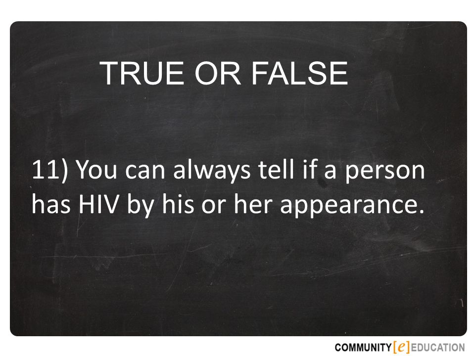 TRUE OR FALSE 11) You can always tell if a person has HIV by his or her appearance.