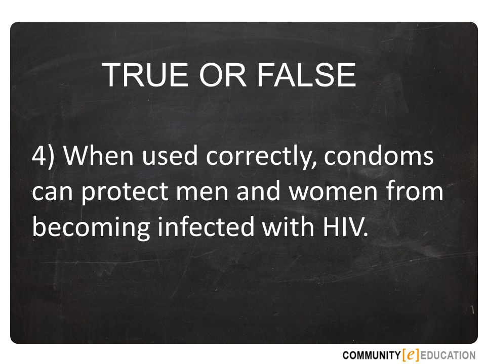TRUE OR FALSE 4) When used correctly, condoms can protect men and women from becoming infected with HIV.