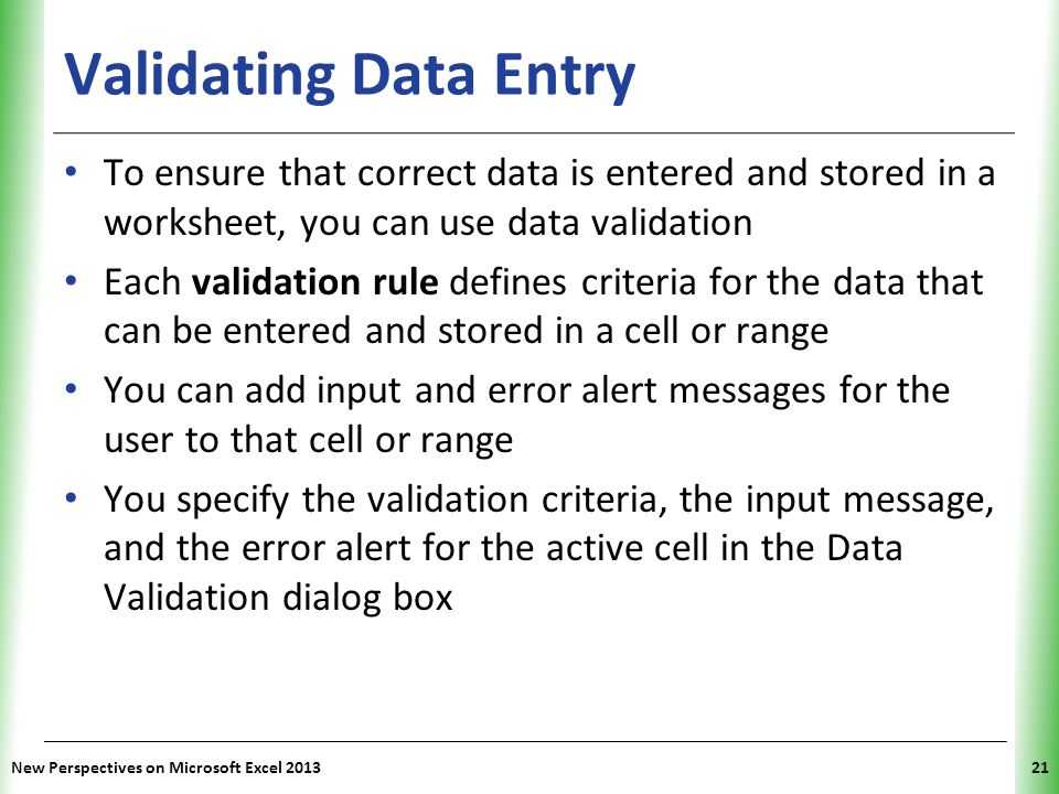 Validating Data Entry To ensure that correct data is entered and stored in a worksheet, you can use data validation.