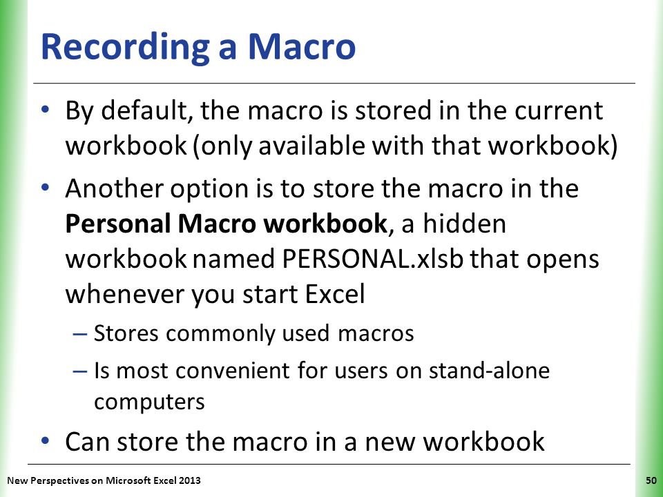 Recording a Macro By default, the macro is stored in the current workbook (only available with that workbook)