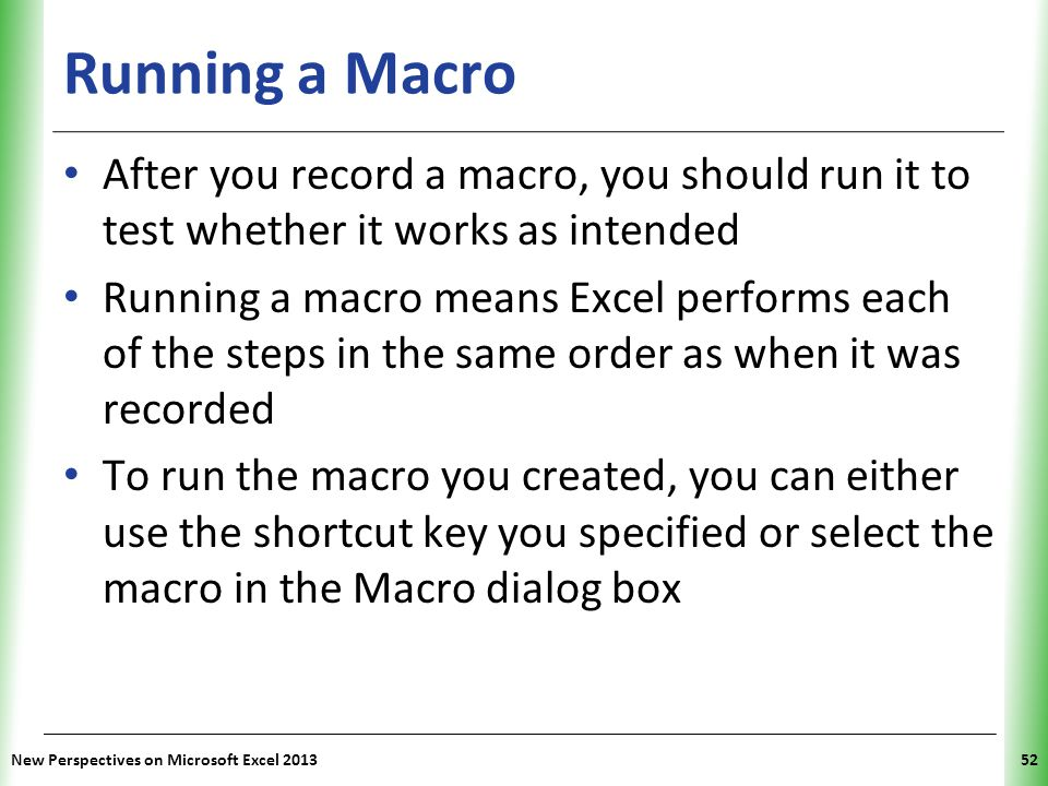 Running a Macro After you record a macro, you should run it to test whether it works as intended.