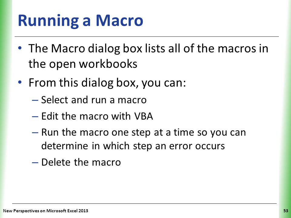 Running a Macro The Macro dialog box lists all of the macros in the open workbooks. From this dialog box, you can:
