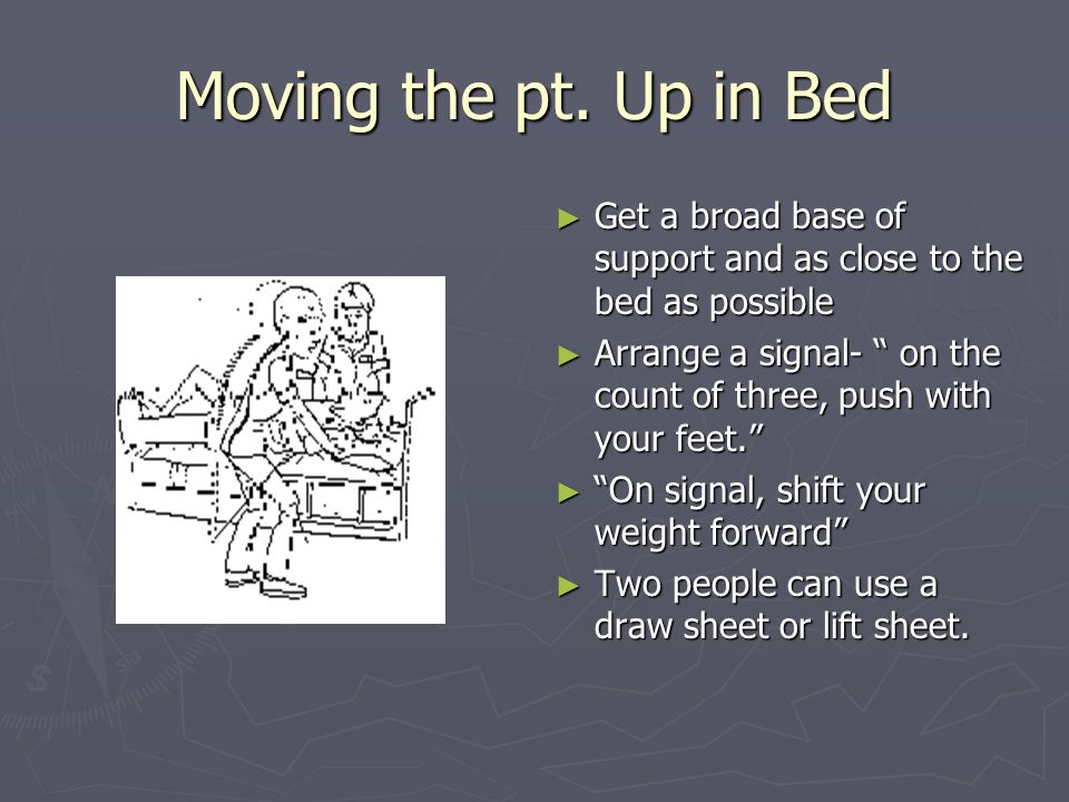 Moving the pt. Up in Bed Get a broad base of support and as close to the bed as possible.