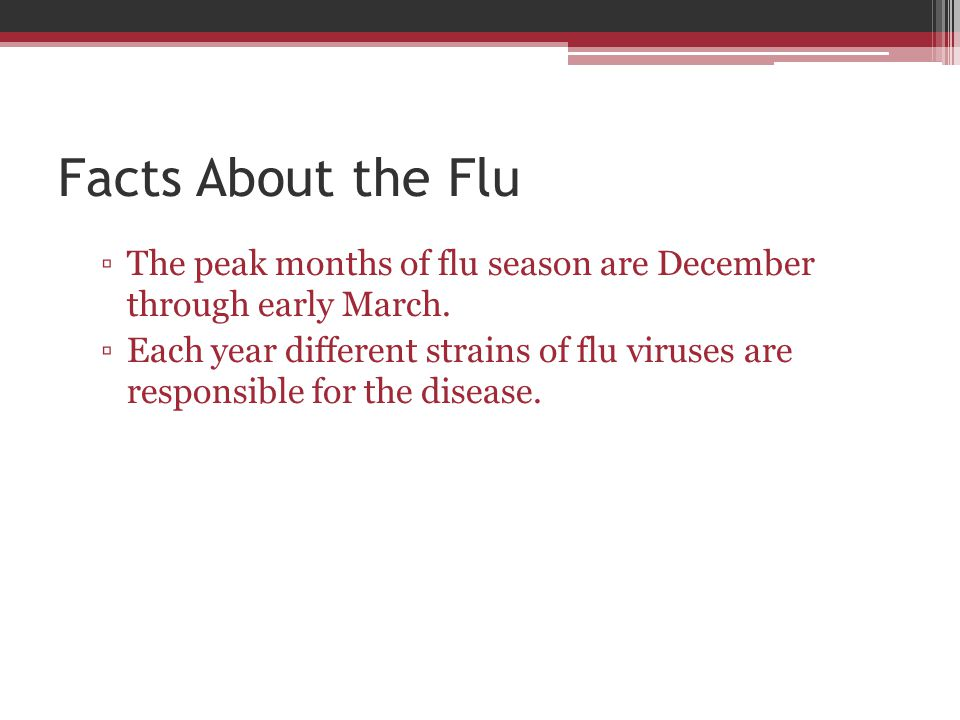 Facts About the Flu The peak months of flu season are December through early March.