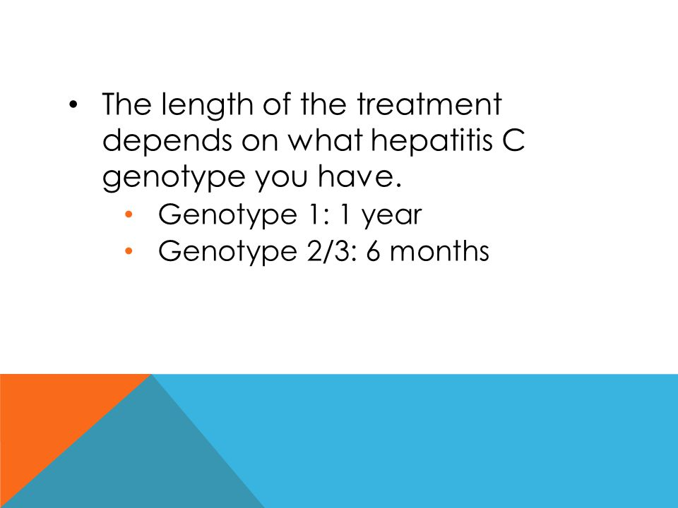 The length of the treatment depends on what hepatitis C genotype you have.